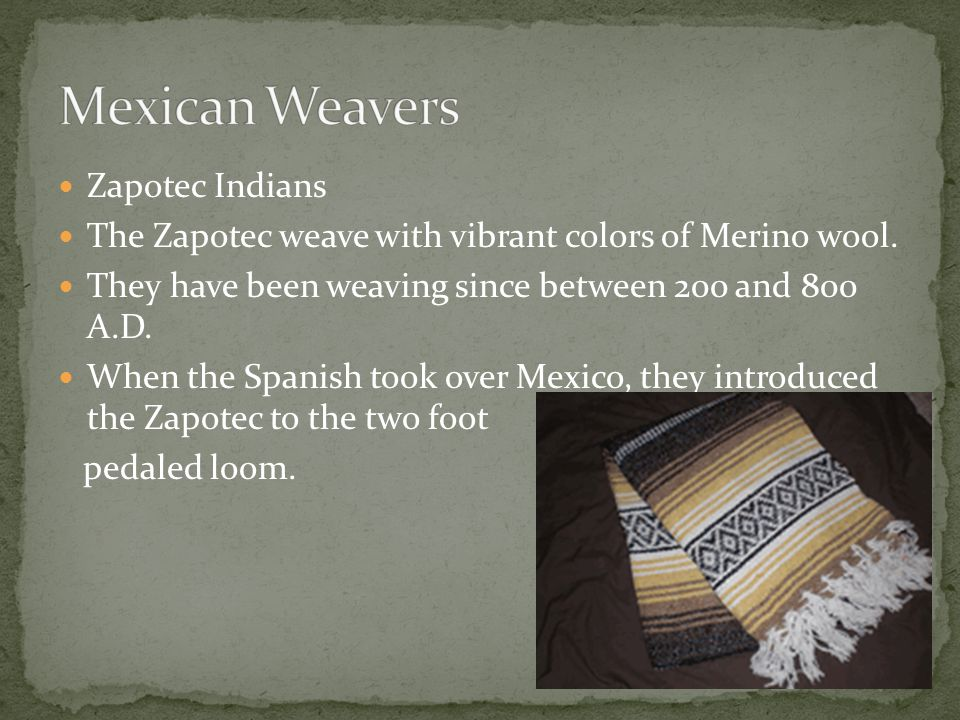 Zapotec Indians The Zapotec weave with vibrant colors of Merino wool.