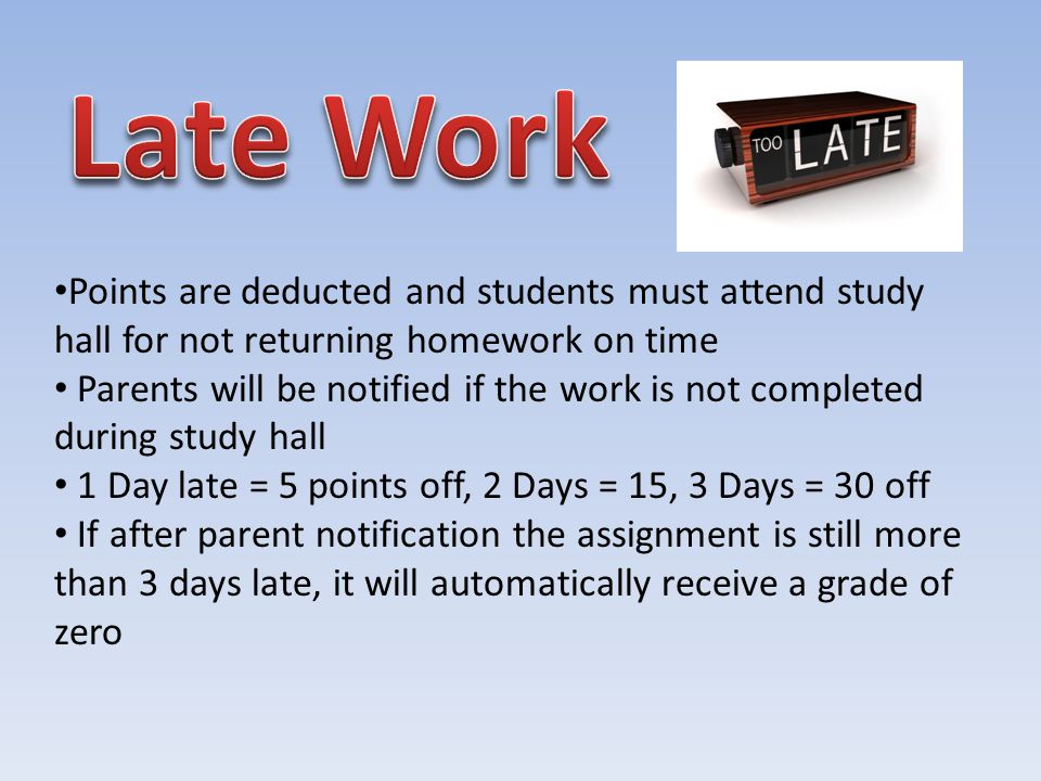 Points are deducted and students must attend study hall for not returning homework on time Parents will be notified if the work is not completed during study hall 1 Day late = 5 points off, 2 Days = 15, 3 Days = 30 off If after parent notification the assignment is still more than 3 days late, it will automatically receive a grade of zero