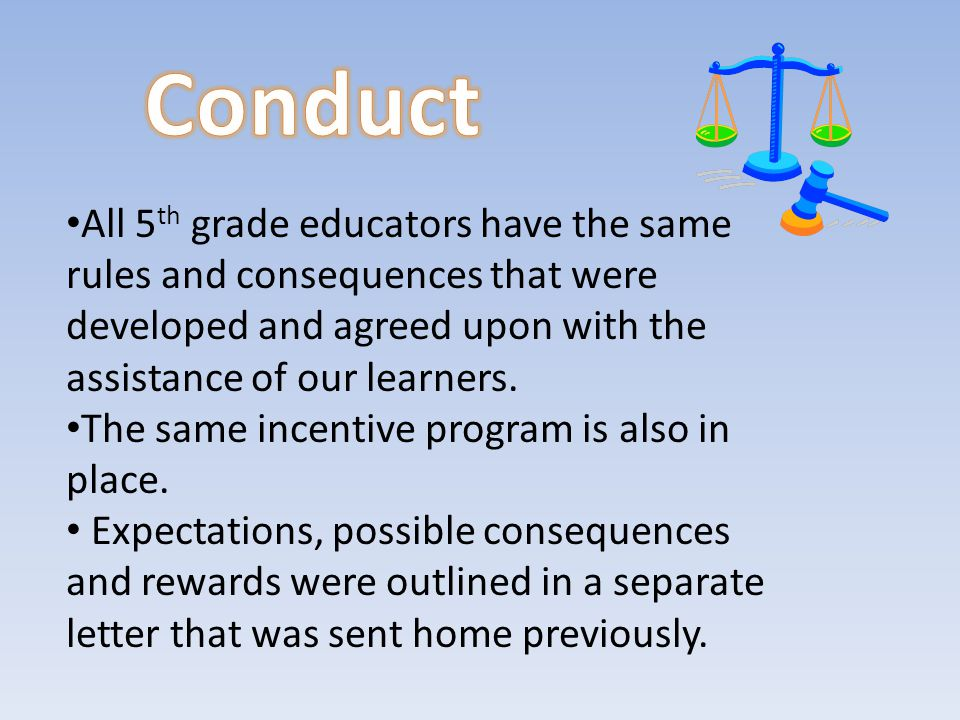 All 5 th grade educators have the same rules and consequences that were developed and agreed upon with the assistance of our learners.