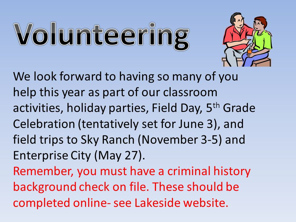 We look forward to having so many of you help this year as part of our classroom activities, holiday parties, Field Day, 5 th Grade Celebration (tentatively set for June 3), and field trips to Sky Ranch (November 3-5) and Enterprise City (May 27).