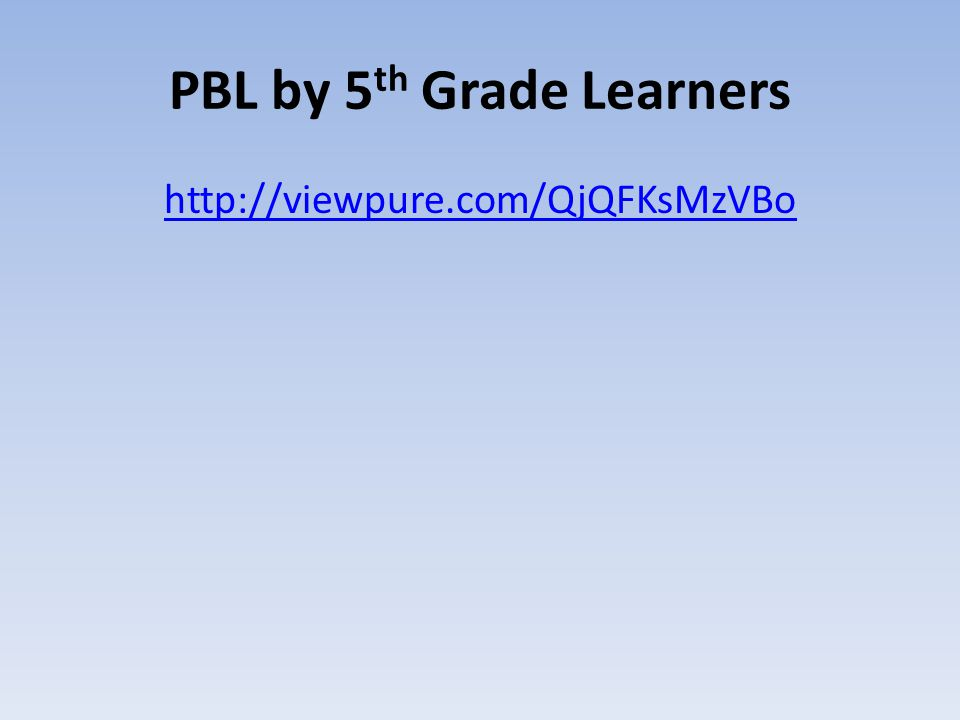 PBL by 5 th Grade Learners http://viewpure.com/QjQFKsMzVBo