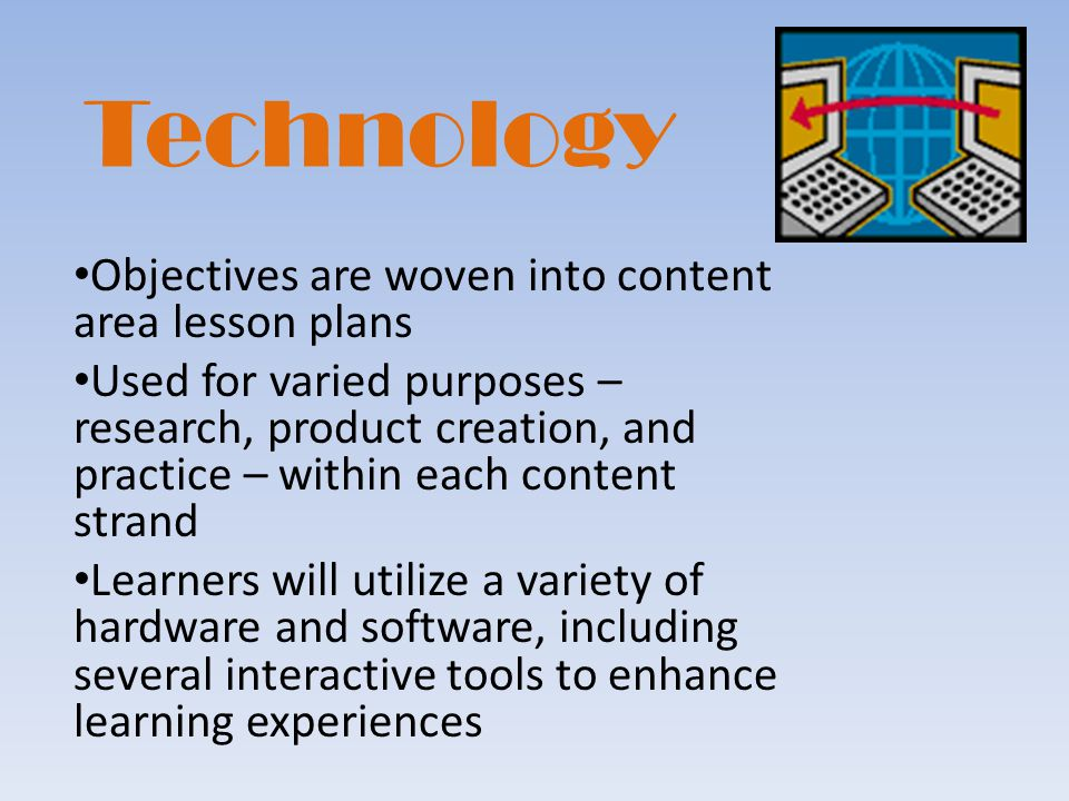 Technology Objectives are woven into content area lesson plans Used for varied purposes – research, product creation, and practice – within each content strand Learners will utilize a variety of hardware and software, including several interactive tools to enhance learning experiences