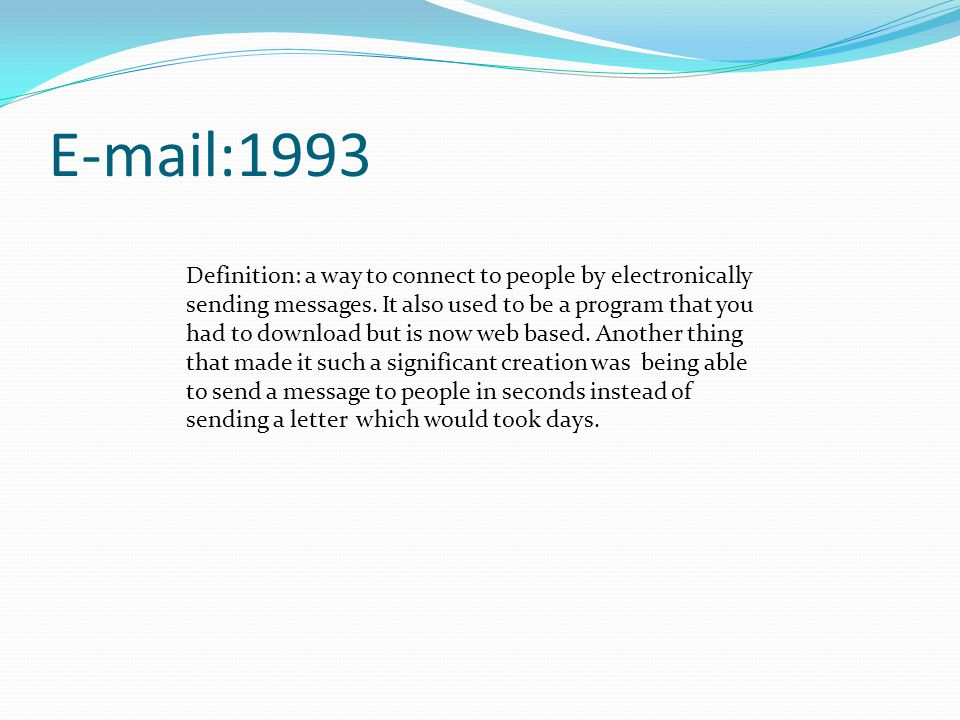 E-mail:1993 Definition: a way to connect to people by electronically sending messages.