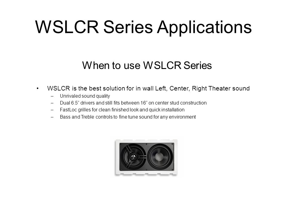 WSLCR Series Applications When to use WSLCR Series WSLCR is the best solution for in wall Left, Center, Right Theater sound –Unrivaled sound quality –