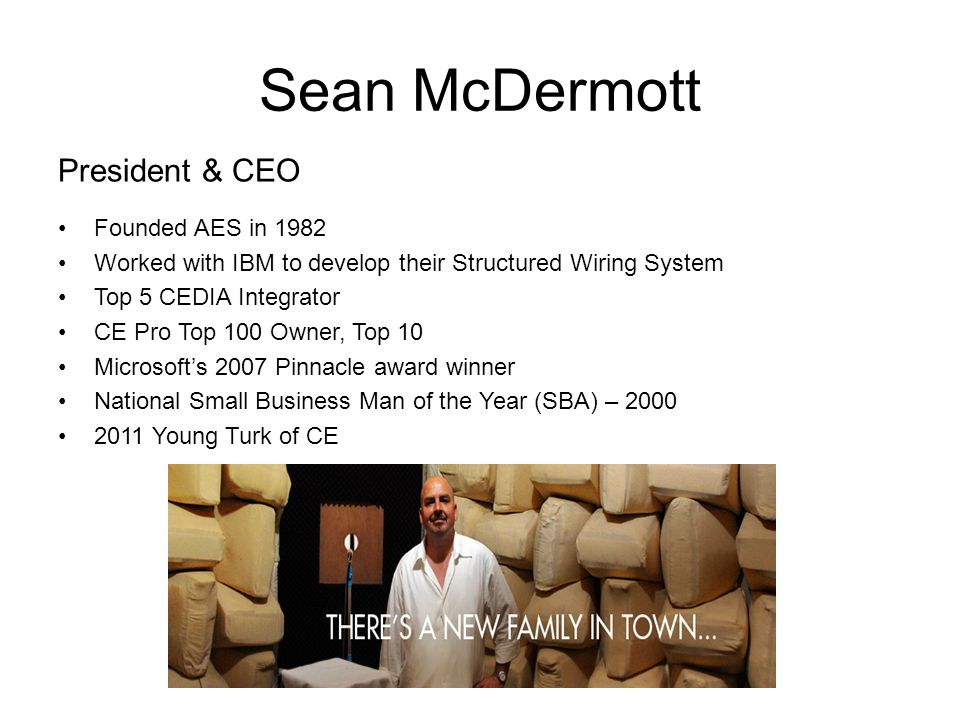 Sean McDermott President & CEO Founded AES in 1982 Worked with IBM to develop their Structured Wiring System Top 5 CEDIA Integrator CE Pro Top 100 Own