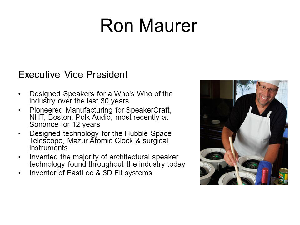Ron Maurer Executive Vice President Designed Speakers for a Who's Who of the industry over the last 30 years Pioneered Manufacturing for SpeakerCraft,