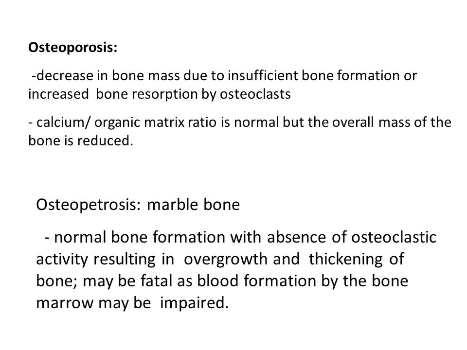 Osteoporosis: -decrease in bone mass due to insufficient bone formation or increased bone resorption by osteoclasts - calcium/ organic matrix ratio is normal but the overall mass of the bone is reduced.