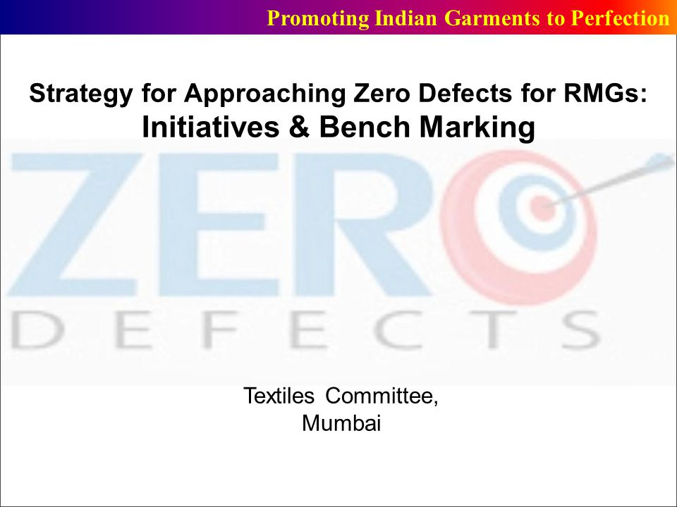 Structure of Presentation Part- A : Proposed Initiatives for Approaching Zero Defects Part-B: Man, Machine & Management (3Ms) for approaching Zero Defects : Decoding through a Survey Part-C: Suggestive Measures Promoting Indian Garments to Perfection