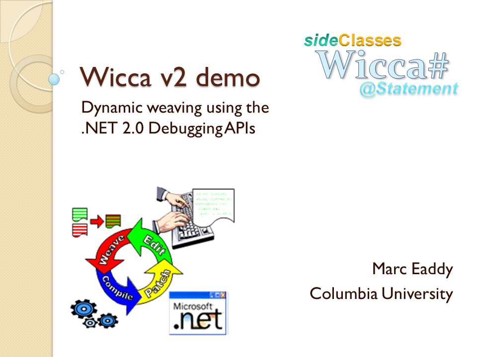 Wicca v2 demo Dynamic weaving using the.NET 2.0 Debugging APIs Marc Eaddy Columbia University