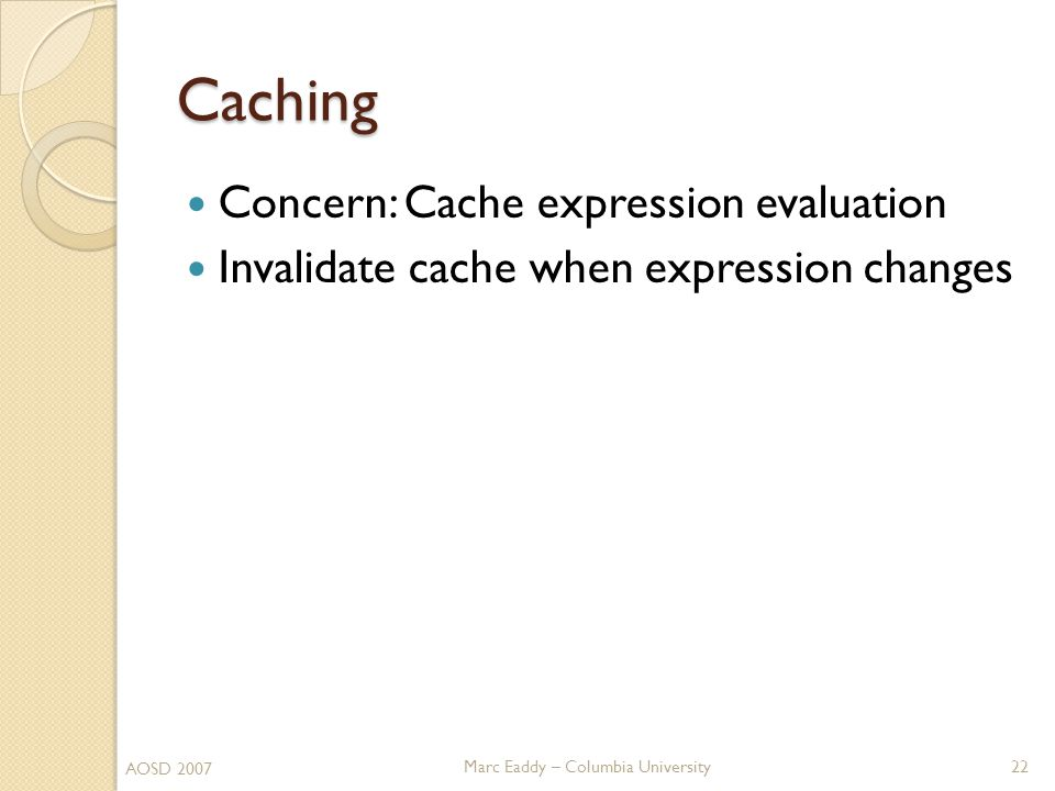 Marc Eaddy – Columbia University Caching Concern: Cache expression evaluation Invalidate cache when expression changes AOSD 2007 22