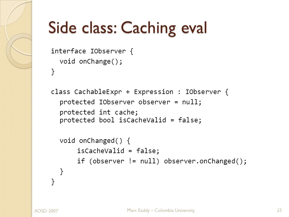 Marc Eaddy – Columbia University interface IObserver { void onChange(); } class CachableExpr + Expression : IObserver { protected IObserver observer = null; protected int cache; protected bool isCacheValid = false; void onChanged() { isCacheValid = false; if (observer != null) observer.onChanged(); } Side class: Caching eval 23 AOSD 2007