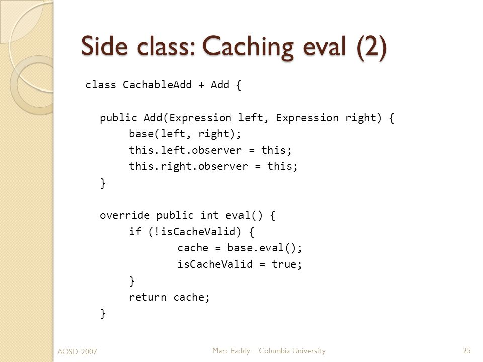 Marc Eaddy – Columbia University class CachableAdd + Add { public Add(Expression left, Expression right) { base(left, right); this.left.observer = this; this.right.observer = this; } override public int eval() { if (!isCacheValid) { cache = base.eval(); isCacheValid = true; } return cache; } Side class: Caching eval (2) 25 AOSD 2007