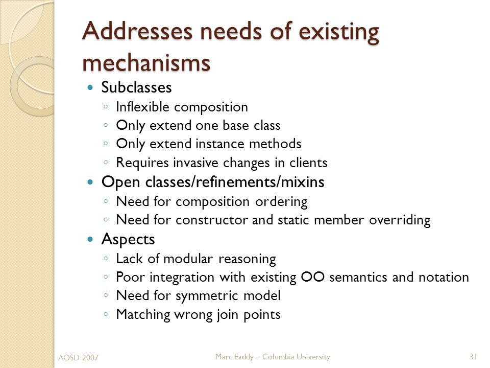 Marc Eaddy – Columbia University Addresses needs of existing mechanisms Subclasses ◦ Inflexible composition ◦ Only extend one base class ◦ Only extend instance methods ◦ Requires invasive changes in clients Open classes/refinements/mixins ◦ Need for composition ordering ◦ Need for constructor and static member overriding Aspects ◦ Lack of modular reasoning ◦ Poor integration with existing OO semantics and notation ◦ Need for symmetric model ◦ Matching wrong join points AOSD 2007 31
