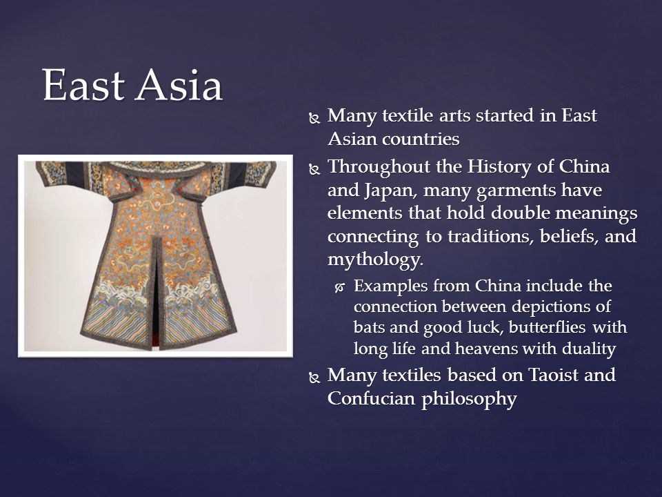  Many textile arts started in East Asian countries  Throughout the History of China and Japan, many garments have elements that hold double meanings connecting to traditions, beliefs, and mythology.