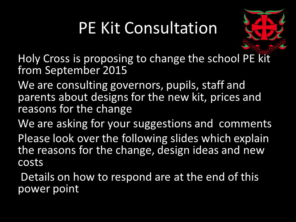 PE Kit Consultation Holy Cross is proposing to change the school PE kit from September 2015 We are consulting governors, pupils, staff and parents about designs for the new kit, prices and reasons for the change We are asking for your suggestions and comments Please look over the following slides which explain the reasons for the change, design ideas and new costs Details on how to respond are at the end of this power point
