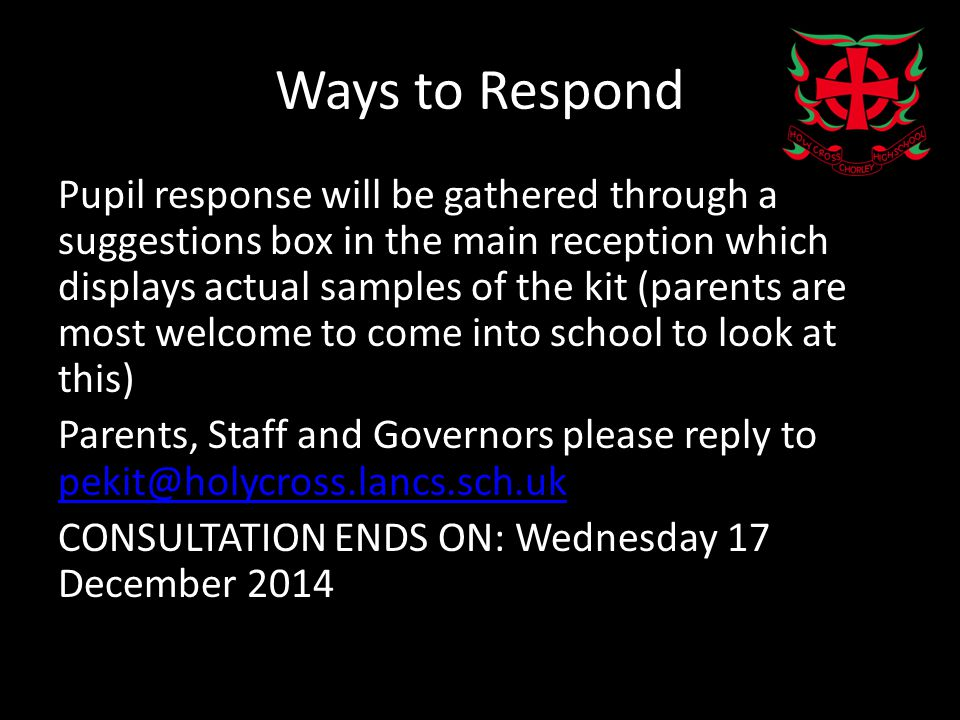 Ways to Respond Pupil response will be gathered through a suggestions box in the main reception which displays actual samples of the kit (parents are most welcome to come into school to look at this) Parents, Staff and Governors please reply to pekit@holycross.lancs.sch.uk pekit@holycross.lancs.sch.uk CONSULTATION ENDS ON: Wednesday 17 December 2014