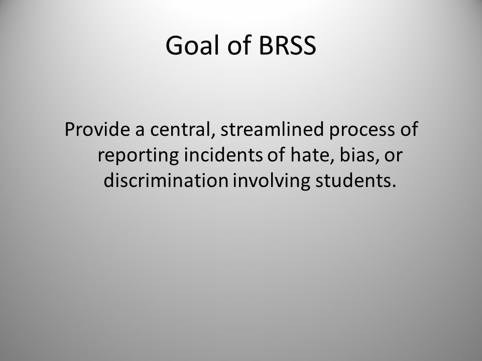 Goal of BRSS Provide a central, streamlined process of reporting incidents of hate, bias, or discrimination involving students.