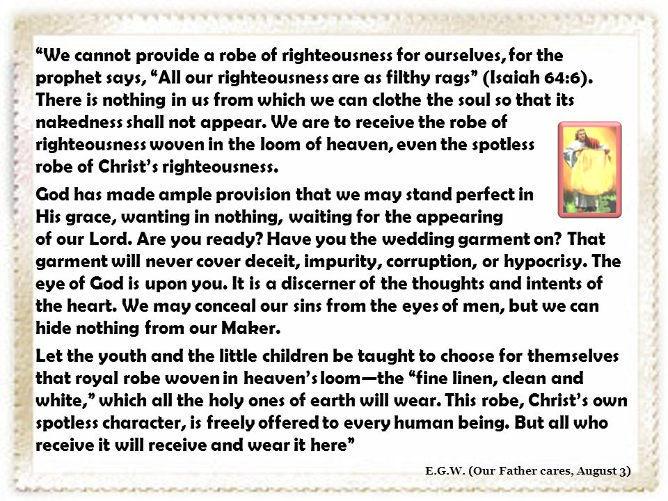 We cannot provide a robe of righteousness for ourselves, for the prophet says, All our righteousness are as filthy rags (Isaiah 64:6).