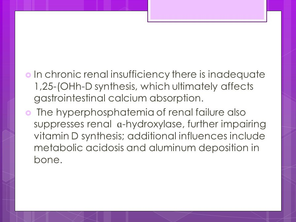  In chronic renal insufficiency there is inadequate 1,25-(OHh-D synthesis, which ultimately affects gastrointestinal calcium absorption.  The hyperp