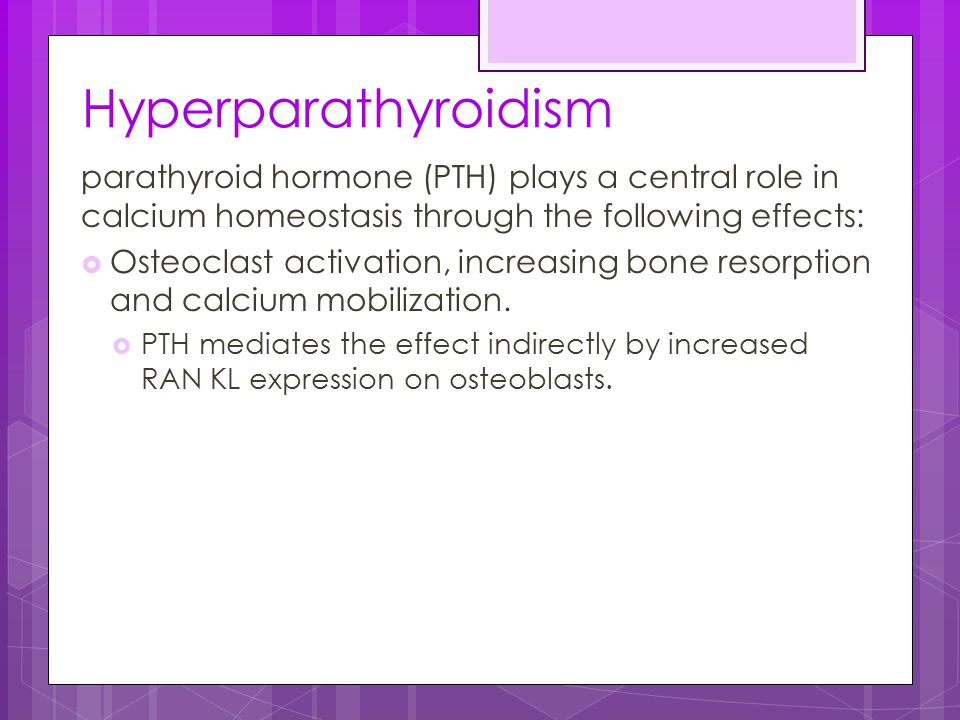 Hyperparathyroidism parathyroid hormone (PTH) plays a central role in calcium homeostasis through the following effects:  Osteoclast activation, incr