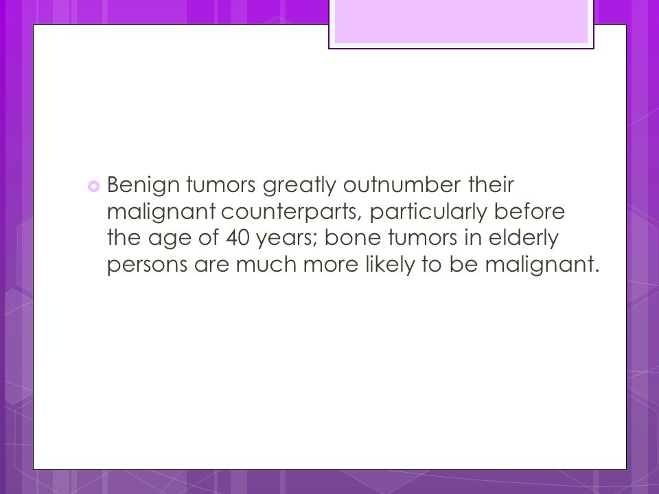  Benign tumors greatly outnumber their malignant counterparts, particularly before the age of 40 years; bone tumors in elderly persons are much more