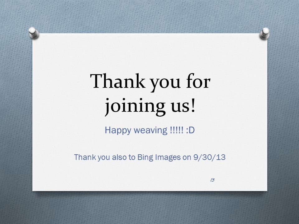 Thank you for joining us! Happy weaving !!!!! :D Thank you also to Bing Images on 9/30/13 13