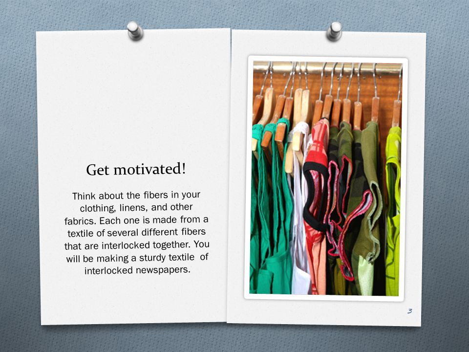 Get motivated. Think about the fibers in your clothing, linens, and other fabrics.