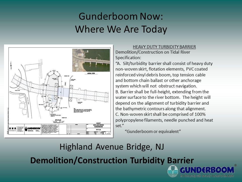 Highland Avenue Bridge, NJ Demolition/Construction Turbidity Barrier Gunderboom Now: Where We Are Today HEAVY DUTY TURBIDITY BARRIER Demolition/Construction on Tidal River Specification: A.