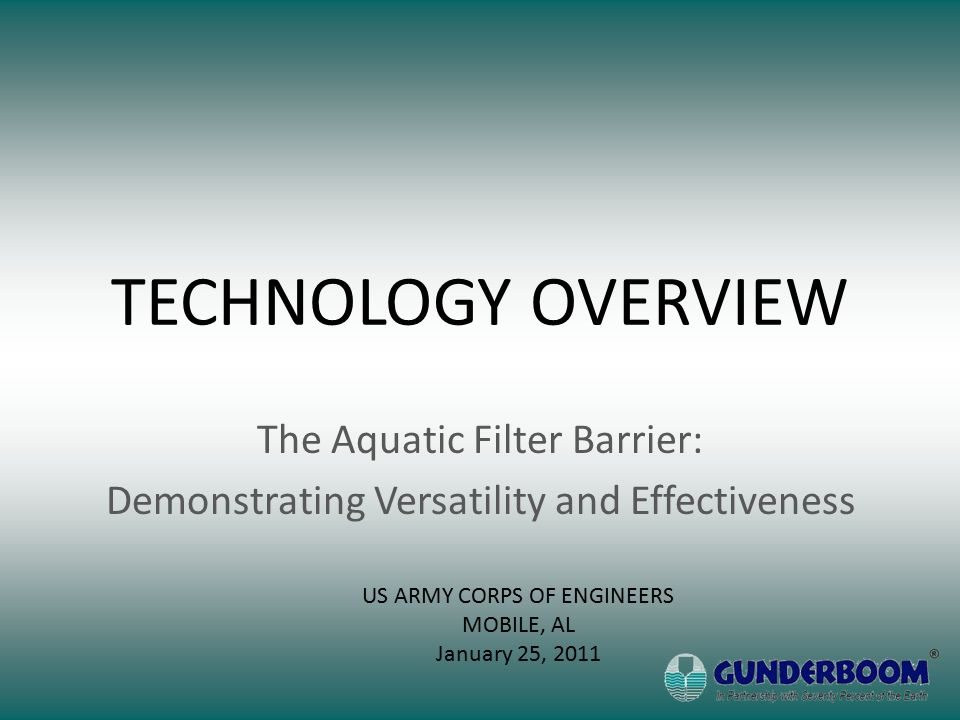 TECHNOLOGY OVERVIEW The Aquatic Filter Barrier: Demonstrating Versatility and Effectiveness US ARMY CORPS OF ENGINEERS MOBILE, AL January 25, 2011