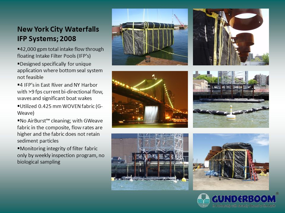 New York City Waterfalls IFP Systems; 2008  42,000 gpm total intake flow through floating Intake Filter Pools (IFP's)  Designed specifically for uni