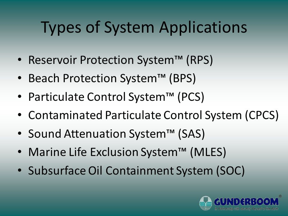 Types of System Applications Reservoir Protection System™ (RPS) Beach Protection System™ (BPS) Particulate Control System™ (PCS) Contaminated Particulate Control System (CPCS) Sound Attenuation System™ (SAS) Marine Life Exclusion System™ (MLES) Subsurface Oil Containment System (SOC)