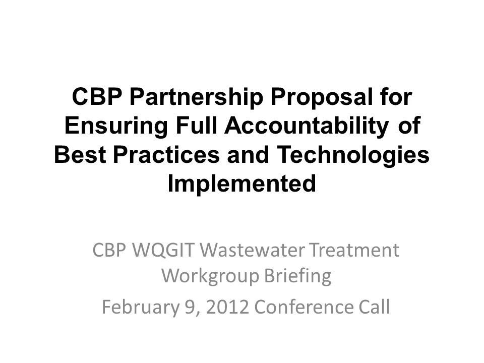 CBP Partnership Proposal for Ensuring Full Accountability of Best Practices and Technologies Implemented CBP WQGIT Wastewater Treatment Workgroup Briefing February 9, 2012 Conference Call