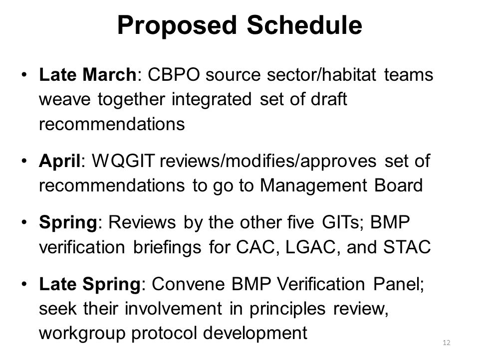 Proposed Schedule Late March: CBPO source sector/habitat teams weave together integrated set of draft recommendations April: WQGIT reviews/modifies/approves set of recommendations to go to Management Board Spring: Reviews by the other five GITs; BMP verification briefings for CAC, LGAC, and STAC Late Spring: Convene BMP Verification Panel; seek their involvement in principles review, workgroup protocol development 12
