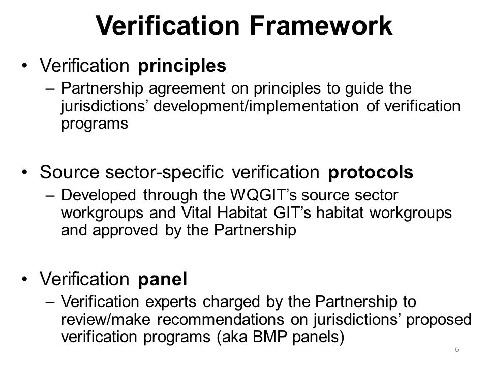 Verification Framework Verification principles –Partnership agreement on principles to guide the jurisdictions' development/implementation of verification programs Source sector-specific verification protocols –Developed through the WQGIT's source sector workgroups and Vital Habitat GIT's habitat workgroups and approved by the Partnership Verification panel –Verification experts charged by the Partnership to review/make recommendations on jurisdictions' proposed verification programs (aka BMP panels) 6