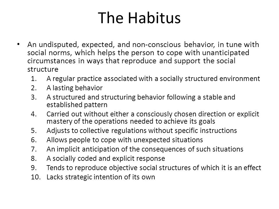 The Habitus An undisputed, expected, and non-conscious behavior, in tune with social norms, which helps the person to cope with unanticipated circumstances in ways that reproduce and support the social structure 1.A regular practice associated with a socially structured environment 2.A lasting behavior 3.A structured and structuring behavior following a stable and established pattern 4.Carried out without either a consciously chosen direction or explicit mastery of the operations needed to achieve its goals 5.Adjusts to collective regulations without specific instructions 6.Allows people to cope with unexpected situations 7.An implicit anticipation of the consequences of such situations 8.A socially coded and explicit response 9.Tends to reproduce objective social structures of which it is an effect 10.Lacks strategic intention of its own
