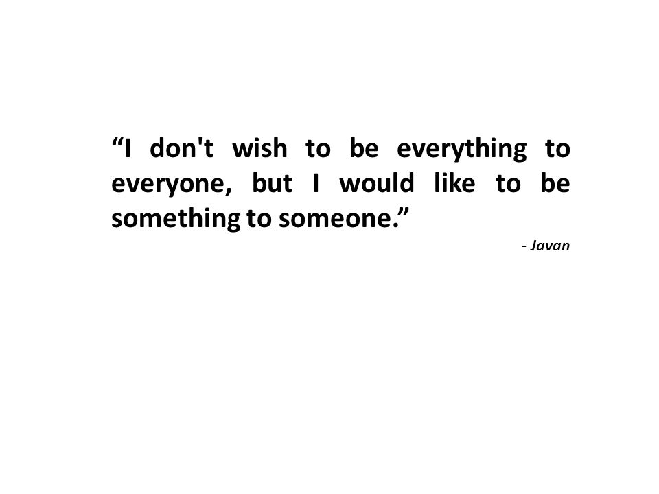 I don t wish to be everything to everyone, but I would like to be something to someone. - Javan