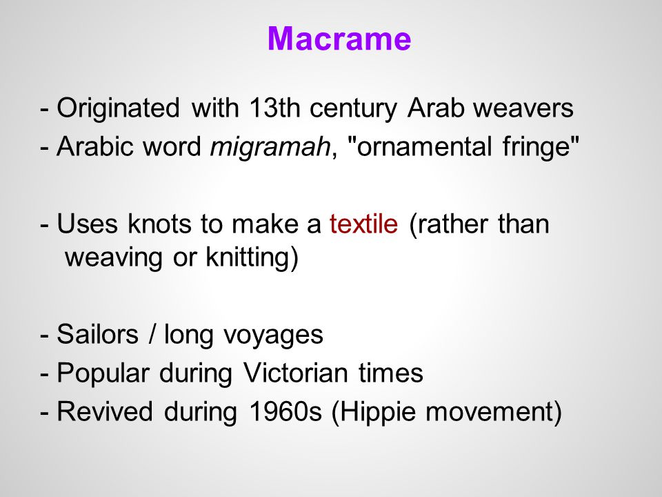 Macrame - Originated with 13th century Arab weavers - Arabic word migramah, ornamental fringe - Uses knots to make a textile (rather than weaving or knitting) - Sailors / long voyages - Popular during Victorian times - Revived during 1960s (Hippie movement)