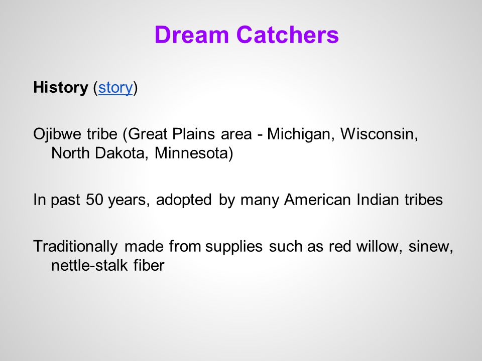 Dream Catchers History (story)story Ojibwe tribe (Great Plains area - Michigan, Wisconsin, North Dakota, Minnesota) In past 50 years, adopted by many American Indian tribes Traditionally made from supplies such as red willow, sinew, nettle-stalk fiber