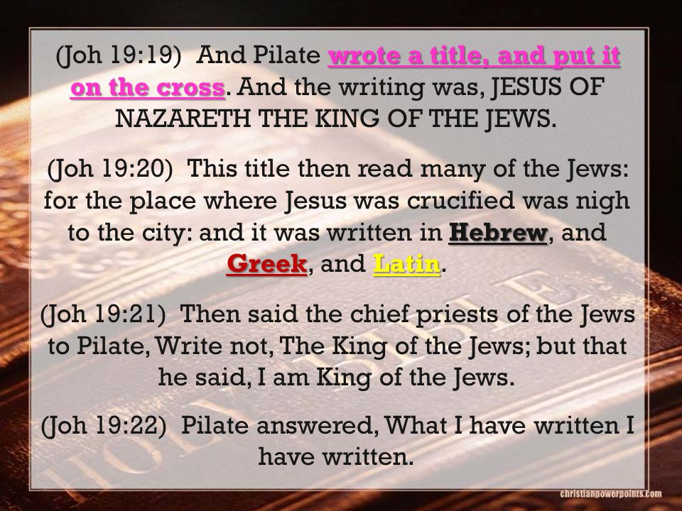 wrote a title, and put it on the cross (Joh 19:19) And Pilate wrote a title, and put it on the cross. And the writing was, JESUS OF NAZARETH THE KING