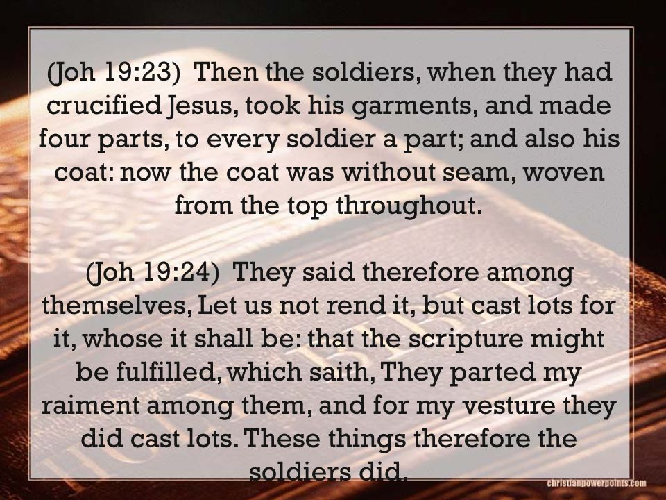 (Joh 19:23) Then the soldiers, when they had crucified Jesus, took his garments, and made four parts, to every soldier a part; and also his coat: now