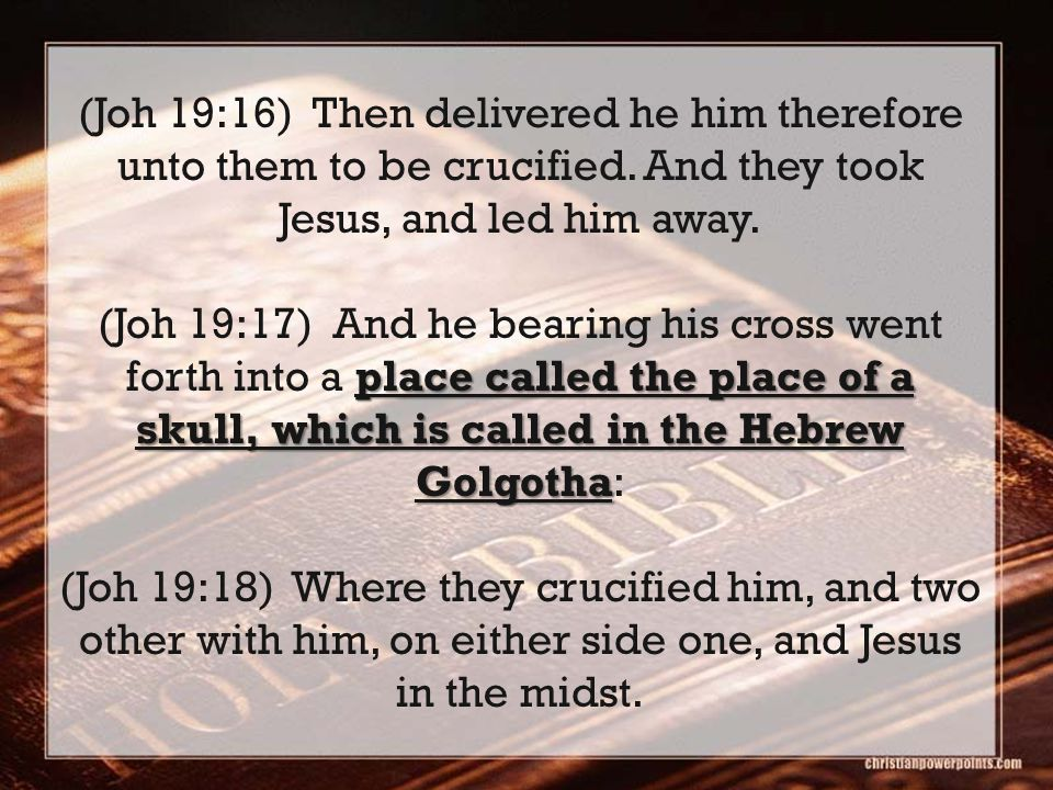 (Joh 19:16) Then delivered he him therefore unto them to be crucified. And they took Jesus, and led him away. place called the place of a skull, which