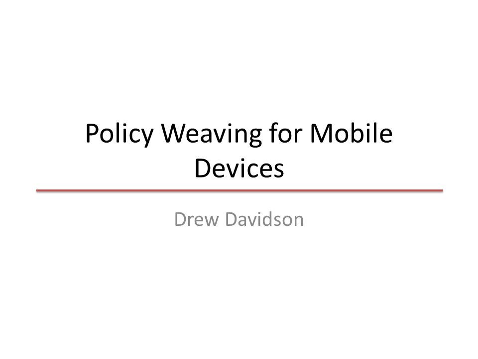 Policy Weaving for Mobile Devices Drew Davidson