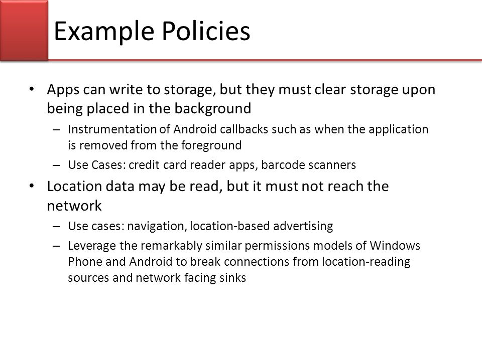 Example Policies Apps can write to storage, but they must clear storage upon being placed in the background – Instrumentation of Android callbacks such as when the application is removed from the foreground – Use Cases: credit card reader apps, barcode scanners Location data may be read, but it must not reach the network – Use cases: navigation, location-based advertising – Leverage the remarkably similar permissions models of Windows Phone and Android to break connections from location-reading sources and network facing sinks