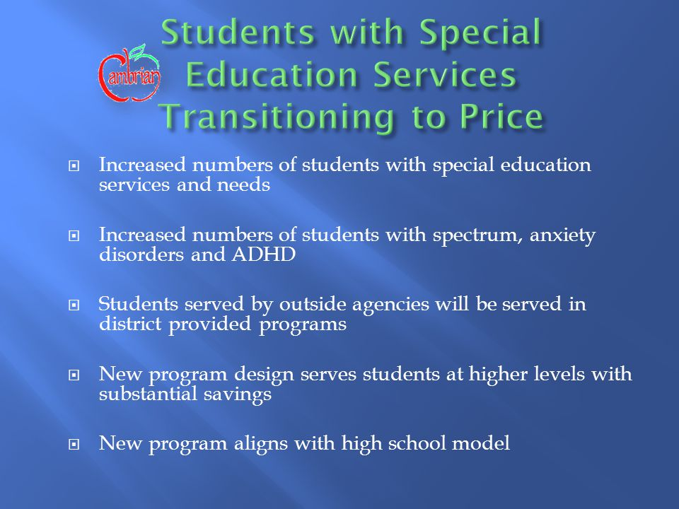  Increased numbers of students with special education services and needs  Increased numbers of students with spectrum, anxiety disorders and ADHD  Students served by outside agencies will be served in district provided programs  New program design serves students at higher levels with substantial savings  New program aligns with high school model