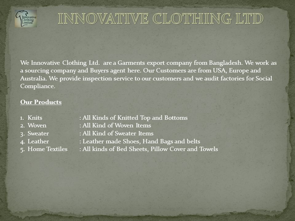 We Innovative Clothing Ltd. are a Garments export company from Bangladesh. We work as a sourcing company and Buyers agent here. Our Customers are from