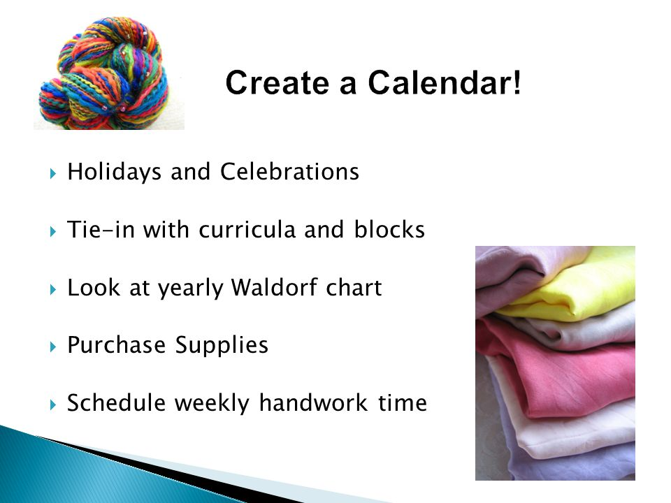  Holidays and Celebrations  Tie-in with curricula and blocks  Look at yearly Waldorf chart  Purchase Supplies  Schedule weekly handwork time