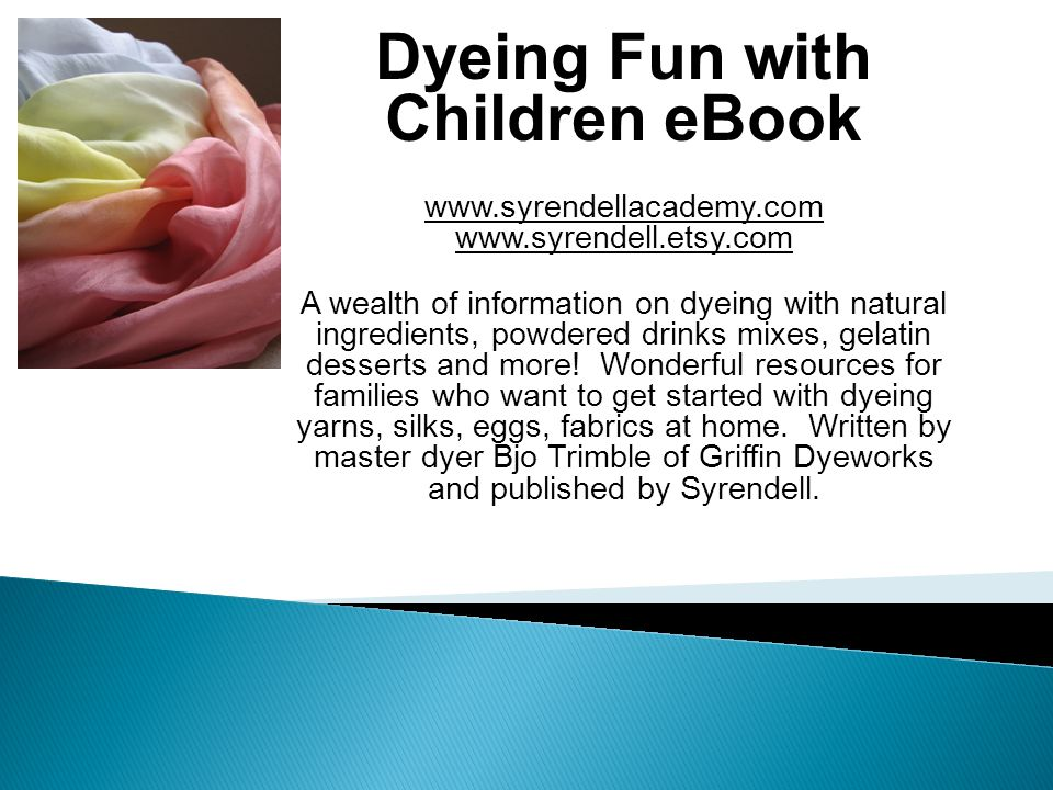 Dyeing Fun with Children eBook www.syrendellacademy.com www.syrendell.etsy.com A wealth of information on dyeing with natural ingredients, powdered drinks mixes, gelatin desserts and more.