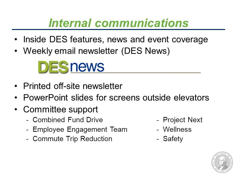 Inside DES features, news and event coverage Weekly email newsletter (DES News) Printed off-site newsletter PowerPoint slides for screens outside elevators Committee support - Combined Fund Drive - Project Next - Employee Engagement Team- Wellness - Commute Trip Reduction - Safety Internal communications