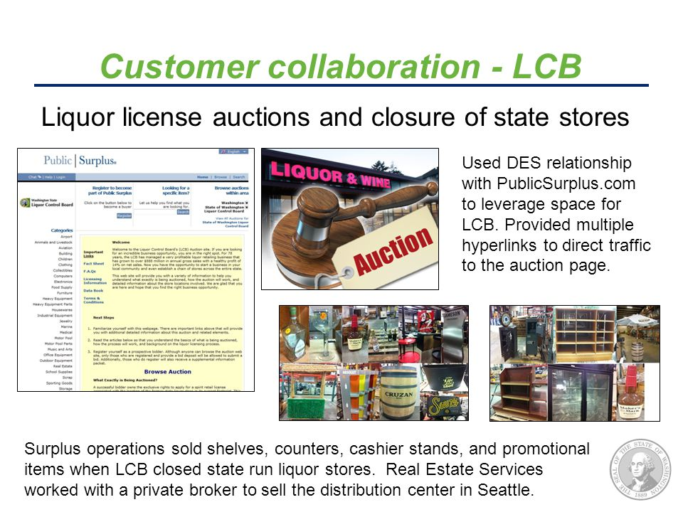 Liquor license auctions and closure of state stores Customer collaboration - LCB Used DES relationship with PublicSurplus.com to leverage space for LCB.