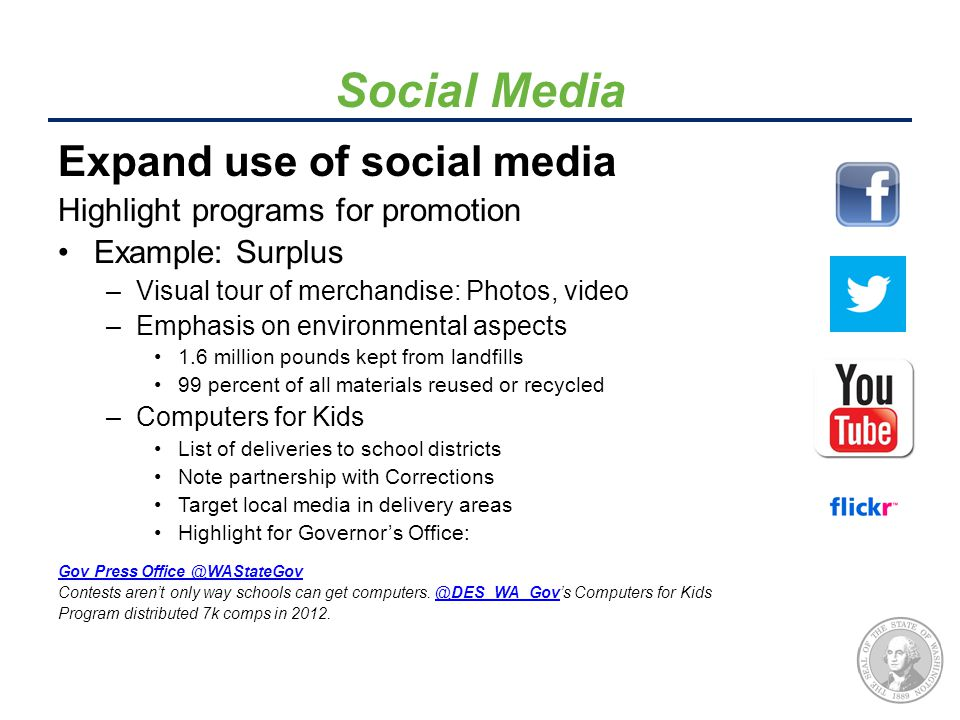 Social Media Expand use of social media Highlight programs for promotion Example: Surplus –Visual tour of merchandise: Photos, video –Emphasis on environmental aspects 1.6 million pounds kept from landfills 99 percent of all materials reused or recycled –Computers for Kids List of deliveries to school districts Note partnership with Corrections Target local media in delivery areas Highlight for Governor's Office: Gov Press Office ‏Gov Press Office ‏@WAStateGovWAStateGov Contests aren't only way schools can get computers.